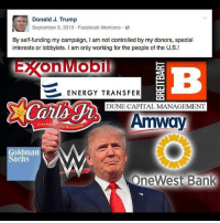 Socialism Communism Anarchism LGBT LGBTQ Nazis Fascism Fascists Equality EqualRights Justice HumanRights Ethics Morals Activism NODAPL Racism Sexism Homophobia CalExit NeverTrump ElectoralCollege NotMyPresident TrumpProtest: Donald J. Trump  September 5, 2015 Facebook Mentions  By self-funding my campaign  I am not controlled by my donors, special  interests or lobbyists. I am only working for the people of the U.S.!  OnlMOOI  ENERGY TRANSFER  DUNE CAPITAL MANAGEMENT  Amway  CHARON ED BURGE  oldman  achs  One West Bank Socialism Communism Anarchism LGBT LGBTQ Nazis Fascism Fascists Equality EqualRights Justice HumanRights Ethics Morals Activism NODAPL Racism Sexism Homophobia CalExit NeverTrump ElectoralCollege NotMyPresident TrumpProtest