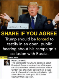 (GC): Donald J. Trump  SHARE IF YOU AGREE  Trump should be forced to  testify in an open, public  hearing about his campaign's  collusion with Russia.  DEMOCRATS  Peter Zurawski  The Democrats' newfound paranoia about  Russian influence on American affairs was  certainly nowhere to be found when Hillary  Clinton was cheerfully selling them a huge  chunk of America's uranium stockpile, right  after a Russian bank paid Bill Clinton  $500,000 for a speech. (GC)
