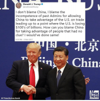 """Memes, News, and China: Donald J. Trumpe  @realDonaldTrump  I don't blame China, I blame the  incompetence of past Admins for allowing  China to take advantage of the U.S. on trade  leading up to a point where the U.S. is losing  $100's of billions. How can you blame China  for taking advantage of people that had no  clue? I would've done same!  6:39 PM-9 Nov 2017  尽  FOX  NEWS  AP Photo/Andrew Harnik """"I don't blame China, I blame the incompetence of past Admins..."""" Moments ago, @realdonaldtrump tweeted his thoughts on past U.S. administrations' trade deals with China."""