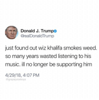 @dubstep4dads: Donald J. Trumpo  @realDonaldTrump  just found out wiz khalifa smokes weed.  so many years wasted listening to his  music. ill no longer be supporting him  4/29/18, 4:07 PM  @grapejuiceboys @dubstep4dads