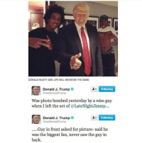 Memes, Musty, and Wise Guy: DONALD MUSTY ASS. LIFE WILL NEVER BE THE SAME.  Donald J. Trump  Following  @realDonald Trump  Was photo bombed yesterday by a wise guy  when I left the set of a LateNightJimmy...  Donald J. Trump  Following  arealDonaldTrump  .....Guy in front asked for picture- said he  was the biggest fan, never saw the guy in  back. Still funny 😂😂😂 OddFuture Classic