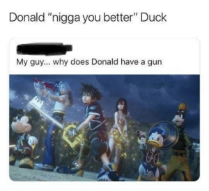 """Donald is gangsta. by benk07 MORE MEMES: Donald """"nigga you better"""" Duck  My guy... why does Donald have a gun Donald is gangsta. by benk07 MORE MEMES"""