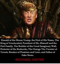He's definitely not a Lannister since they always pay their debts. Image by Michael Hayne Follow him and Donald Trump will you please just STFU more Anti-Trump gems.: Donald of the House Trump, the First of His Name, The  King of Uneducated, President of He, Himself and the  First Family, The Builder of the Great Imaginary Wall,  Protector of the Rednecks, The Orange The Tweeter of  Tweets, Breaker of Promises and Laws, and Father of  Fake News.  MICHAEL HAYNE He's definitely not a Lannister since they always pay their debts. Image by Michael Hayne Follow him and Donald Trump will you please just STFU more Anti-Trump gems.