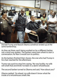 President Obama clapback game is strong. 😂😂👏🏽👏🏽: Donald Trump and Barack Obama somehow ended up at the  same barbershop.  As they sat there, each being worked on by a different barber,  not a word was spoken. The barbers were even afraid to start a  conversation, for fear it would turn to politics.  As the barbers finished their shaves, the one who had Trump in  his chair reached for the aftershave.  Trump was quick to stop him saying, 'No way buddy, my wife  will smell that and think I've been in a damn whorehouse.  The second barber turned to Obama and said, 'How about you?'  Obama replied, 'Go ahead, my wife doesn't know what the  inside of a whorehouse smells like President Obama clapback game is strong. 😂😂👏🏽👏🏽