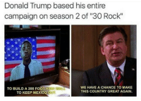 """<p>The Man is a 30 Rock fan (via /r/BlackPeopleTwitter)</p>: Donald Trump based his entire  campaign on season 2 of """"30 Rock""""  WE HAVE A CHANCE TO MAKE  THIS COUNTRY GREAT AGAIN.  TO BUILD A 200 FOOT H  TO KEEP MEXICO OU <p>The Man is a 30 Rock fan (via /r/BlackPeopleTwitter)</p>"""
