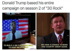 """The Man is a 30 Rock fan: Donald Trump based his entire  campaign on season 2 of """"30 Rock""""  WE HAVE A CHANCE TO MAKE  THIS COUNTRY GREAT AGAIN.  TO BUILD A 200 FOOT H  TO KEEP MEXICO OU The Man is a 30 Rock fan"""