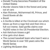 ASH KISSED A GIRL WTFFFF IVE BEEN OUT OF THE LOOP: Donald Trump becomes President of the  United States  Murder clowns hide in the forest and jump  out at cars  Alan Rickman, Muhammad Ali, Prince, and  David Bowie all die  Brexit  A Gorilla is killed at the Cincinnati zoo which  blows up from a rage fest and then into a  full-out meme. Said gorilla claims over  14,000 votes in the US Presidential Election.  Ash Ketchum kisses a girl  Vine gets shut down  The cursed baseball team who hasn't won a  World Series in over 100 years wins the  World Series  Lighting McQueen dies ASH KISSED A GIRL WTFFFF IVE BEEN OUT OF THE LOOP