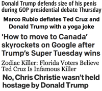"Donald Trump, Google, and Life: Donald Trump defends size of his penis  during GOP presidential debate Thursday   Donald Trump with a yoga joke   How to move to Canada""  skyrockets on Google after  Trump's Super Tuesday wins   Zodiac Killer: Florida Voters Believe  Ted Cruz Is Infamous Killer   No, Chris Christie wasn't held  hostage by Donald Trump <p><a href=""http://cinegasmic.tumblr.com/post/140429573653/just-some-favorite-election-headlines"" class=""tumblr_blog"">cinegasmic</a>:</p><blockquote><p>Just some favorite election headlines </p></blockquote>  <p>I&rsquo;m convinced we&rsquo;re actually living in a YA novel. There is no way this is real life.</p>"