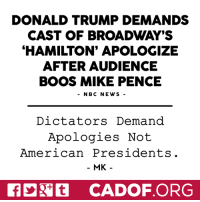 Apology: DONALD TRUMP DEMANDS  CAST OF BROADWAY'S  HAMILTON' APOLOGIZE  AFTER AUDIENCE  BOOS MIKE PENCE  NBC NEWS  Dictators Demand  Apologies Not  American Presidents  MK  Nit CADOF ORG