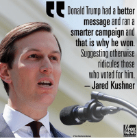 Donald Trump, Memes, and News: Donald Trump had a better  message and ran a  smarter campaign and  that is why he won  Suggesting otherwise  ridicules those  who voted for hin  Jared Kushner  FOX  NEWS JaredKushner chastised those accusing DonaldTrump of colluding with Russia at a brief press conference Monday afternoon at the White House.