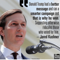 Donald Trump, Memes, and News: Donald Trump had a better  message and ran a  smarter campaign and  that is why he wn  that is why he won  Suggesting otherwise  ridicules those  who voted for him  Jared Kushner  FOX  NEWS ----------------- Proud Partners 🗽🇺🇸: ★ @conservative.american 🇺🇸 ★ @raised_right_ 🇺🇸 ★ @conservativemovement 🇺🇸 ★ @millennial_republicans🇺🇸 ★ @the.conservative.patriot 🇺🇸 ★ @conservative.female🇺🇸 ★ @conservative.patriot🇺🇸 ★ @brunetteandpolitical 🇺🇸 ★ @the.proud.republican 🇺🇸 ★ @emmarcapps 🇺🇸 ----------------- bluelivesmatter backtheblue whitehouse politics lawandorder conservative patriot republican goverment capitalism usa ronaldreagan trump merica presidenttrump makeamericagreatagain trumptrain trumppence2016 americafirst immigration maga army navy marines airforce coastguard military armedforces ----------------- The Conservative Nation does not own any of the pictures or memes posted. We try our best to give credit to the picture's rightful owner.