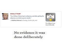 "Donald Trump, Hillary Clinton, and True: DONALD TRUMP  HALF TRUE  ""You (Hillary Clinton) get a subpoena, and after getting the  METER  subpoena you delete 33,ooo emails.""  PolitiFact National on Sunday, October 9th, 2016  No evidence it was  done deliberately  No evidence it was  done deliberately PolitiFact, everybody. Do not trust the factcheckers."