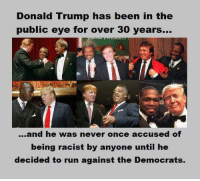 Donald Trump, Memes, and Run: Donald Trump has been in the  public eye for over 30 years...  public eye for over 30 years-.  ...and he was never once accused of  being racist by anyone until he  decided to run against the Democrats. For argument's sake, let's assume The Donald is Republican now with conservative values. He's been open about his past opinions being contrary to his current ones.   The fact is, the man didn't suddenly become a racist, and so, the liberal idiots in this photos have only proved their lunacy by claiming as much. Just our .02 ~ Cold Dead Hands -- Check out Our 2nd Amendment Apparel: http://goo.gl/YQERIk