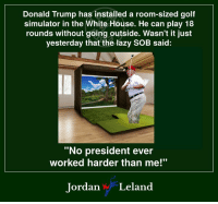 "What a lazy, worthless slug.: Donald Trump has installed a room-sized golf  simulator in the White House. He can play 18  rounds without going outside. Wasn't it just  yesterday that the lazy SOB said:  ""No president ever  worked harder than me!""  Jordan Leland What a lazy, worthless slug."