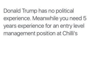 Donald Trump, Chillis, and Trump: Donald Trump has no political  experience. Meanwhile you need 5  years experience for an entry level  management position at Chilli's