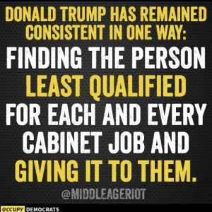 UGH!  Follow Occupy Democrats for more!: DONALD TRUMP HAS REMAINED  CONSISTENT IN ONE WAY:  FINDING THE PERSON  LEAST QUALIFIED  FOR EACH AND EVERY  CABINET JOB AND  GIVING IT TO THEM  @MIDDLEAGERIOT  OCCUPY DEM  DEMOCRATS  ocr UGH!  Follow Occupy Democrats for more!