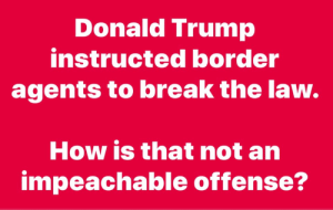 Donald Trump, Memes, and Break: Donald Trump  instructed border  agents to break the law  How is that not an  impeachable offense? ???
