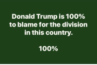 Anaconda, Donald Trump, and The Division: Donald Trump is 100%  to blame for the division  in this country.  100%