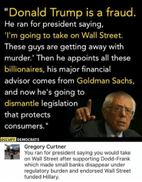 "(GC): ""Donald Trump is a fraud  He ran for president saying,  ""I'm going to take on Wall Street.  These guys are getting away with  murder.' Then he appoints all these  billionaires, his major financial  advisor comes from Goldman Sachs,  and now he's going to  dismantle legislation  that protects  Consumers.  OCCUPY DEMOCRATS  Gregory Curtner  You ran for president saying you would take  on Wall Street after supporting Dodd-Frank  which made small banks disappear under  regulatory burden and endorsed Wall Street  funded Hillary. (GC)"