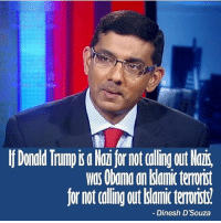 America, Donald Trump, and Memes: Donald Trump is a Nai for not caling out Nazis,  was Obana an dslamic terrorist  for not calling out amic terrorists!  Dinesh D'Souza Dinesh is amazing!! I would put him up by Ben Shapiro!🇺🇸🇺🇸 liberal maga conservative constitution like follow presidenttrump resist stupidliberals merica america stupiddemocrats donaldtrump trump2016 patriot trump yeeyee presidentdonaldtrump draintheswamp makeamericagreatagain trumptrain triggered Partners --------------------- @too_savage_for_democrats🐍 @raised_right_🐘 @conservativemovement🎯 @millennial_republicans🇺🇸 @conservative.nation1776😎 @floridaconservatives🌴