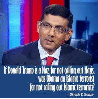 Donald Trump, Food, and Memes: Donald Trump is a Nai for not calling out Nair,  was Obana an dslamic terrorist  for not calling out bianic terorit  Dinesh D'Souza Food for thought ---------- Check out our store DrunkAmerica.com ---------- Follow our pages! 🇺🇸 @drunkamerica @ragingpatriots ---------- conservative republican maga presidentrump makeamericagreatagain nobama trumptrain trump2017 saturdaysarefortheboy merica usa military supportourtroops thinblueline backtheblue