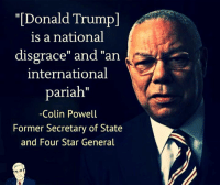 "Donald Trump, Memes, and Wow: ""[Donald Trump]  is a national  disgrace"" and ""an  international  pariah""  -Colin Powell  Former Secretary of State  and Four Star General  1I Wow. Just look at who this is."