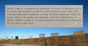golem: Donald Trump is a preposterous golem who is afraid of Mexicans. He is  so afraid that he wants to build a twenty-billion dollar wall that  everyone knows will accomplish nothing. So we've purchased a plot of  vacant land on the border and retained a law firm specializing in  eminent domain to make it as time-consuming and expensive as possible  for the wall to get built.