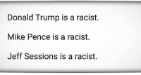 Have fun with this one.: Donald Trump is a racist.  Mike Pence is a racist.  Jeff Sessions is a racist. Have fun with this one.