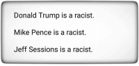 Do you agree?: Donald Trump is a racist.  Mike Pence is a racist.  Jeff Sessions is a racist. Do you agree?