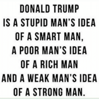 tmr: DONALD TRUMP  IS A STUPID MAN'S IDEA  OF A SMART MAN  A POOR MAN'S IDEA  OF A RICH MAN  AND A WEAK MAN'S IDEA  OF A STRONG MAN  D,  IN  IN  PSA A  DNSA  M 'S A  MSMAG  NM  UNM  RATNHM ON  TMR  AAC  IDM  M RI  RA  APSRAES  NU  OT  OF  WA  DSFPOA  DO
