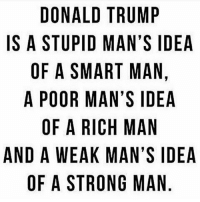 Donald Trump, Memes, and Trump: DONALD TRUMP  IS A STUPID MAN'S IDEA  OF A SMART MAN.  A POOR MAN'S IDEA  OF A RICH MAN  AND A WEAK MAN'S IDEA  OF A STRONG MAN  D,A  PINE  IN  MSADNS  SAIA  NSA  UNM  SV  MAG  NM  RAT  TMR  RA  APSRAES  OTA  NU  OF  W  WA  DSFPOA  DO