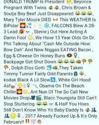 """Beef, Chris Brown, and Memes: DONALD TRUMP IS President  Beyonce  Pregnant With Twins  Chris Brown &  Soulja Boy Beef Just Disappeared  Mary Tyler Moore DIED  This WEATHER ls  BiPolar  FALCONS Blew A 28-  3 Lead  Stevie j Out Here Acting A  Damn Fool  63, We Have 13 Year Olds On Dr  Phil Talking About """"Cash Me Outside How  Bow Dah"""" And Now Niggas EATING Bacon  Egg & Cheese on Honey Buns  Q  Backpage Got Shut Down  Dolph Diss Gotti  They Taken  Timmy Tunner Fairly Odd Parents  kodak Black A Lil Slow  White Girl Hood  Asf  A, Obama On The Beach  Chillin  Ant Nun Of The So Call New  Movies Drop Blacc Youngsta Still Can't  Stop Stuttering  & Half You Hoes  Still Don't Know Who Yo Baby Daddy ls  R.. 2017 Already Fucked up & It's only  February!!  II 100  A"""