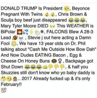 """Baby Daddy, Beef, and Chris Brown: DONALD TRUMP Is President  er, Beyonce  Pregnant With Twins  Chris Brown &  Soulja boy beef just disappeared  Mary Tyler Moore DIED  This WEATHER is  BiPolar  :a, FALCONS Blew A 28-3  Lead S Stevie j out here acting a Damn  Fool  3, We have 13 year olds on Dr. Phil  talking about """"Cash Me Outside How Bow Dah""""  And Now Dudes EATING Bacon, Egg &  Cheese On Honey Buns 9, Backpage got  Shut Down RS  A, & half you  Skuzzies still don't know who yo baby daddy is  2017 Already fucked up & it's only  February!!  100 😩😩😦😧"""