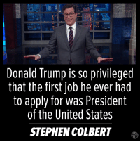 Best Donald Trump Jokes: http://abt.cm/1pAuRne: Donald Trump is so privileged  that the first job he ever had  to apply for was President  of the United States  STEPHEN COLBERT Best Donald Trump Jokes: http://abt.cm/1pAuRne