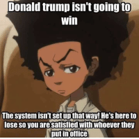 Memes, Ups, and Office: Donald trump isn't going to  win  The System isn't set up that way! He's hereto  lose so you aresatisfied With Whoever they  putin office