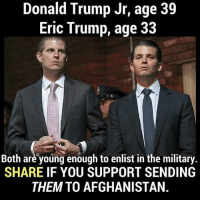 Donald Trump, Eric Trump, and Memes: Donald Trump Jr, age 39  Eric Trump, age 33  Both are young enough to enlist in the military.  SHARE IF YOU SUPPORT SENDING  THEM TO AFGHANISTAN.