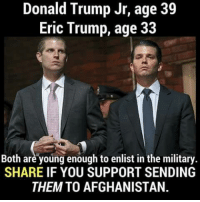 Donald Trump, Eric Trump, and Afghanistan: Donald Trump Jr, age 39  Eric Trump, age 33  Both are young enough to enlist in the military.  SHARE IF YOU SUPPORT SENDING  THEM TO AFGHANISTAN. Would YOU support this?