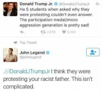 John Legend speaks his opinion to Donald Trump Jr: Donald Trump Jr.  Donal  Trump Jr  1h  Ha 5 students when asked why they  were protesting couldn't even answer.  The participation medal/micro  aggression generation is pretty sad!  tR, 2,079  3,169  Top Tweet  John Legend  cajohnlegend  Donald Trump Jr  think they were  protesting your racist father. This isn't  complicated John Legend speaks his opinion to Donald Trump Jr