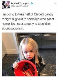 Candy, Donald Trump, and Lol: Donald Trump Jr.  @DonaldJTrumpJr  I'm going to take half of Chloe's candy  tonight & give it to some kid who sat at  home. It's never to early to teach her  about socialism. Lol