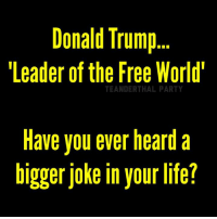 the-free-world: Donald Trump  Leader of the Free World'  TEANDERTHAL PARTY  Have you ever heard a  bigger joke in your life?