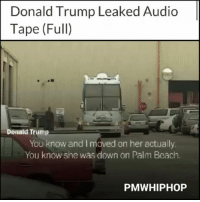 Donald Trump, Memes, and Beach: Donald Trump Leaked Audio  Tape (Full)  Donald Trump  You know and I maved on her actually  You know she was down on Palm Beach.  PMWHIPHOP DONALDTRUMP FULL TAPE AT PMWHIPHOP.COM LINK IN BIO