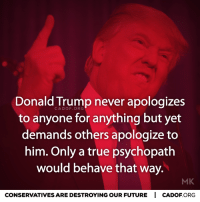 Apology: Donald Trump never apologizes  to anyone for anything but yet  demands others apologize to  him. Only a true psychopath  would behave that way.  MK  CONSERVATIVES ARE DESTROYINGOUR FUTURE I CADOF ORG