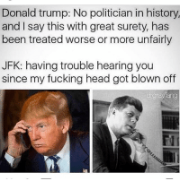Donald Trump, Fucking, and Head: Donald trump: No politician in history,  and I say this with great surety, has  been treated worse or more unfairly  JFK: having trouble hearing you  since my fucking head got blown off  drgrayfang Repost @gravyboat_captain
