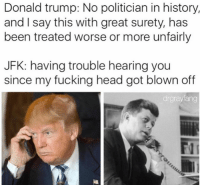 """Donald Trump, Fucking, and Head: Donald trump: No politician in history,  and I say this with great surety, has  been treated worse or more unfairly  JFK: having trouble hearing you  since my fucking head got blown off  drgrayfang If you are holding a fidget spinner right now, I want you to look in a mirror and say """" I'm better than this"""" @drgrayfang"""