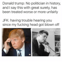 Donald Trump, Fucking, and Head: Donald trump: No politician in history,  and I say this with great surety, has  been treated worse or more unfairly  JFK: having trouble hearing you  since my fucking head got blown off  drgraylang @drgrayfang