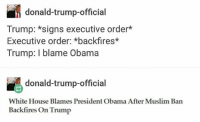Memes, 🤖, and President Obama: donald-trump-official  Trump: *signs executive order  Executive order: *backfires*  Trump: I blame Obama  donald-trump-official  White House Blames President Obama After Muslim Ban  Backfires On Trump Im not posting for the rest of the day when I get back tomorrow my account will literally be a nuclear battleground of salty Republicans im calling it now