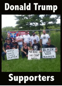 Donald Trump  ONLy  WHiTE  LiVES  MATTER  MUD BEASTLivE  LIVES DONT  BLACK  DONt  AttER  Supporters Donald Trump supports racists, and they support him.  It's not that hard to understand, and unfortunately it has divided our country...