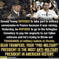 "Will Trumpers EVER see through this fraud? Follow Occupy Democrats for more!: Donald Trump REFUSED to take part in military  ceremonies in France because it was raining.  Yesterday, he REFUSED to go to the Arlington  Cemetery to pay his respects to our fallen  veterans and he's trying to throw out  THOUSANDS of military ballots in Florida.  DEAR TRUMPERS, YOUR ""PRO-MILITARY""  PRESIDENT IS THE MOST ANTI-MILITARY  PRESIDENT IN AMERICAN HISTORY.  @Edkrassen  OCCUPY DEMOCRATS Will Trumpers EVER see through this fraud? Follow Occupy Democrats for more!"