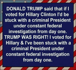 Hillary Clinton: DONALD TRUMP said that if I  voted for Hillary Clinton I'd be  stuck with a criminal President  under constant federal  investigation from day one.  TRUMP WAS RIGHT! I voted for  Hillary & I've been stuck with a  criminal President under  constant federal investigation  from day one.