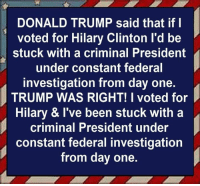 30 Brutal Memes Mocking Trump's Crime Syndicate: http://bit.ly/2Po4T4O: DONALD TRUMP said that if l  voted for Hilary Clinton l'd be  stuck with a criminal President  under constant federal  investigation from day one.  TRUMP WAS RIGHT! I voted for  Hilary & I've been stuck with a  criminal President under  constant federal investigation  from day one. 30 Brutal Memes Mocking Trump's Crime Syndicate: http://bit.ly/2Po4T4O